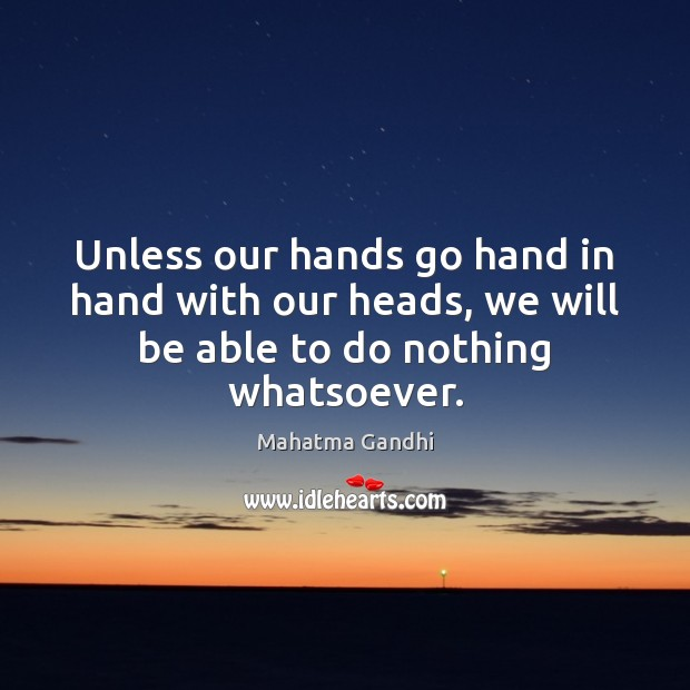 Unless our hands go hand in hand with our heads, we will be able to do nothing whatsoever. Image