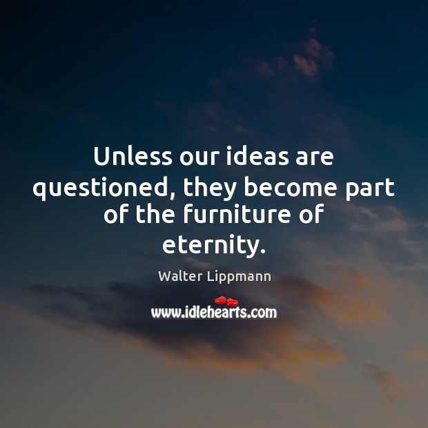 Unless our ideas are questioned, they become part of the furniture of eternity. Walter Lippmann Picture Quote