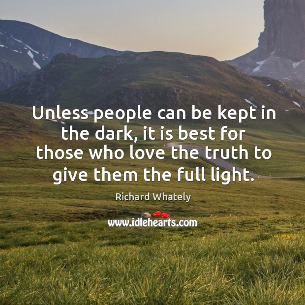 Unless people can be kept in the dark, it is best for those who love the truth to give them the full light. Image
