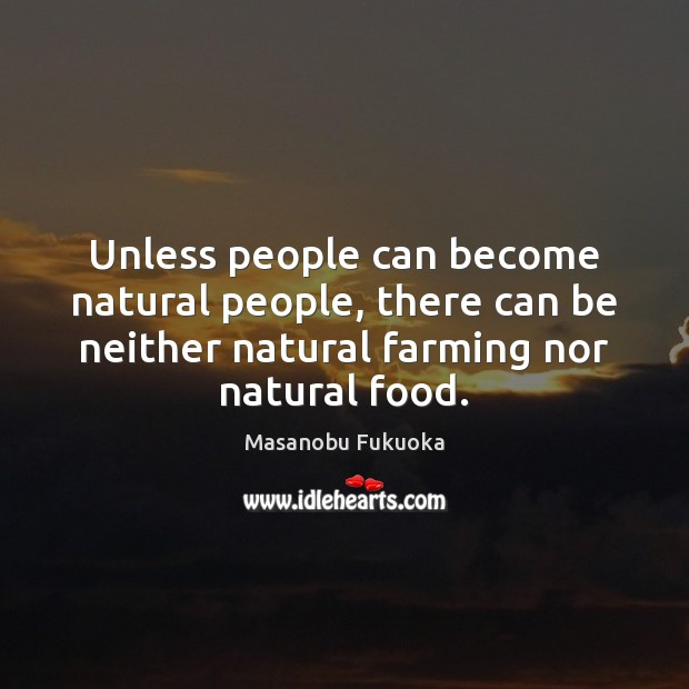 Unless people can become natural people, there can be neither natural farming Masanobu Fukuoka Picture Quote