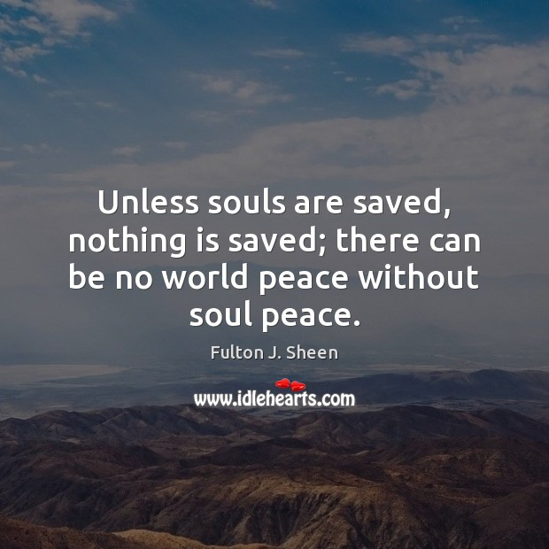 Unless souls are saved, nothing is saved; there can be no world peace without soul peace. Image