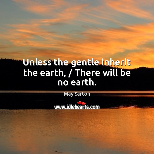 Unless the gentle inherit the earth, / There will be no earth. Image