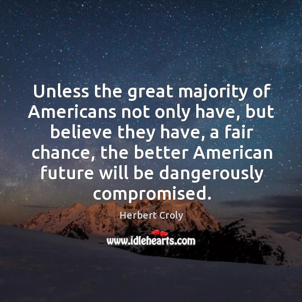 Unless the great majority of americans not only have, but believe they have, a fair chance Herbert Croly Picture Quote