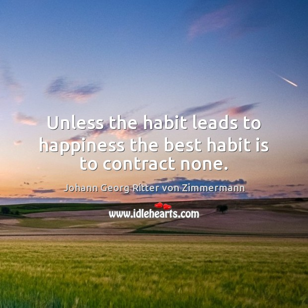 Unless the habit leads to happiness the best habit is to contract none. Johann Georg Ritter von Zimmermann Picture Quote