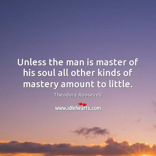 Image, Unless the man is master of his soul all other kinds of mastery amount to little.
