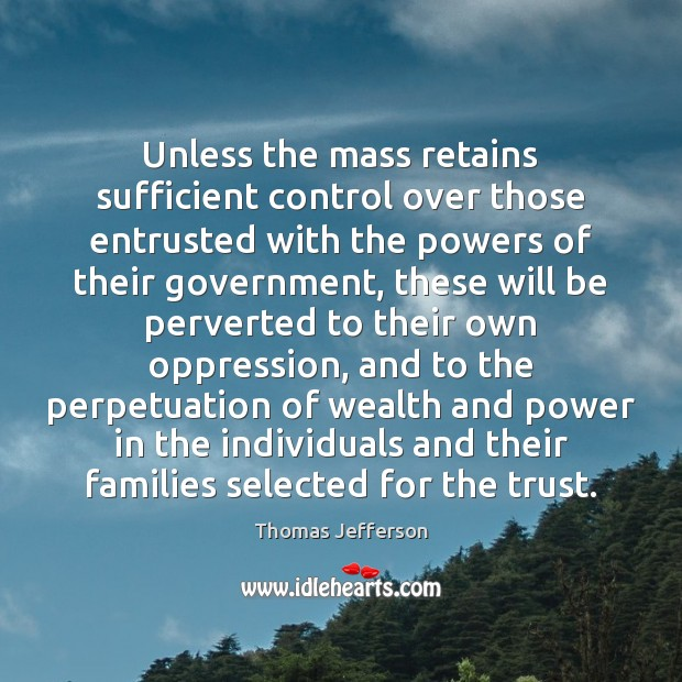 Unless the mass retains sufficient control over those entrusted with the powers Thomas Jefferson Picture Quote