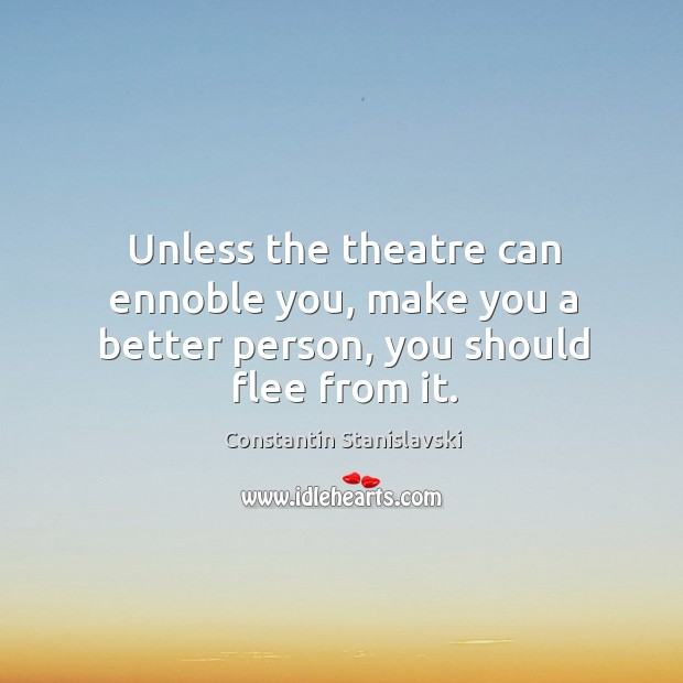 Unless the theatre can ennoble you, make you a better person, you should flee from it. Constantin Stanislavski Picture Quote