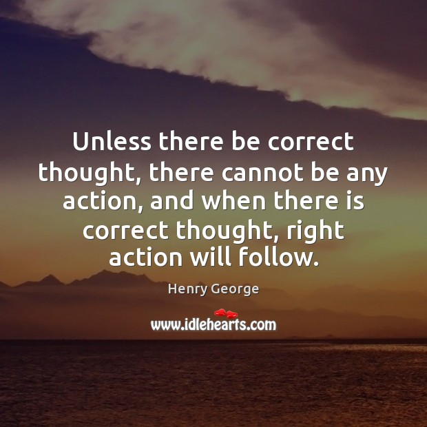Unless there be correct thought, there cannot be any action, and when Henry George Picture Quote