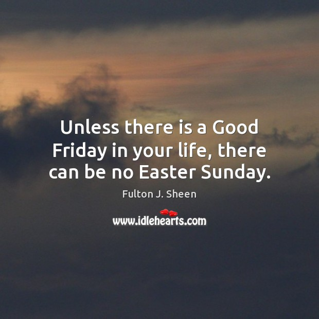 Image, Unless there is a Good Friday in your life, there can be no Easter Sunday.