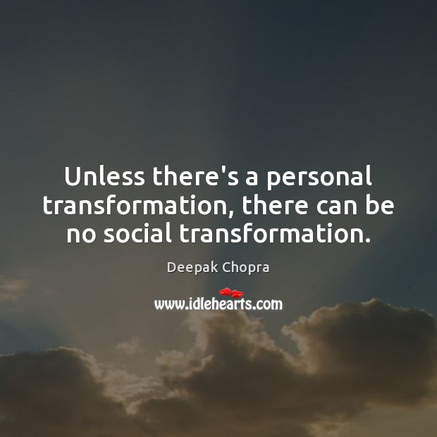 Unless there's a personal transformation, there can be no social transformation. Deepak Chopra Picture Quote