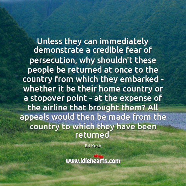 Unless they can immediately demonstrate a credible fear of persecution, why shouldn't Ed Koch Picture Quote