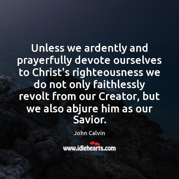 Unless we ardently and prayerfully devote ourselves to Christ's righteousness we do Image