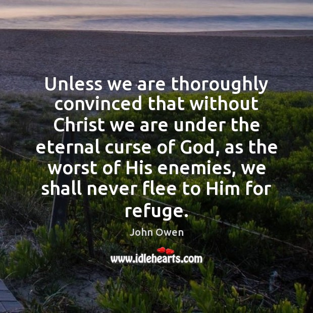 Unless we are thoroughly convinced that without Christ we are under the John Owen Picture Quote