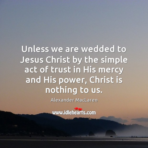 Unless we are wedded to Jesus Christ by the simple act of Alexander MacLaren Picture Quote