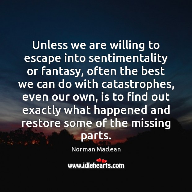 Unless we are willing to escape into sentimentality or fantasy, often the Norman Maclean Picture Quote