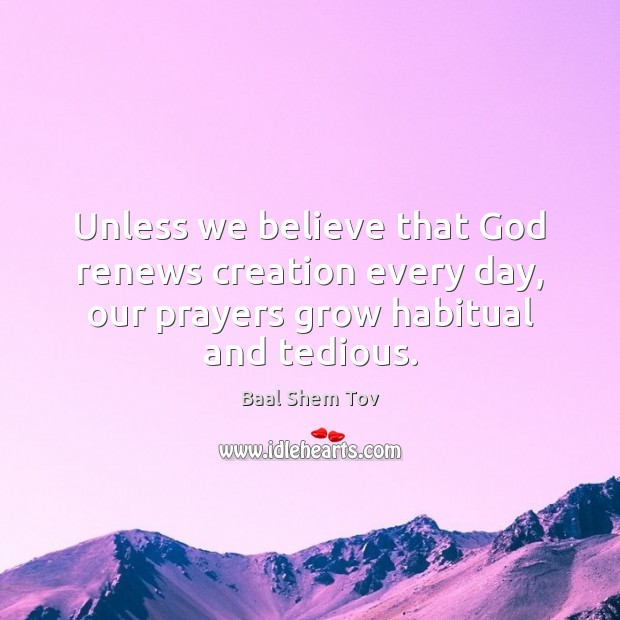 Unless we believe that God renews creation every day, our prayers grow Baal Shem Tov Picture Quote