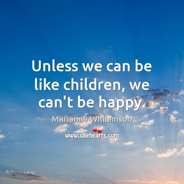 Unless we can be like children, we can't be happy. Marianne Williamson Picture Quote