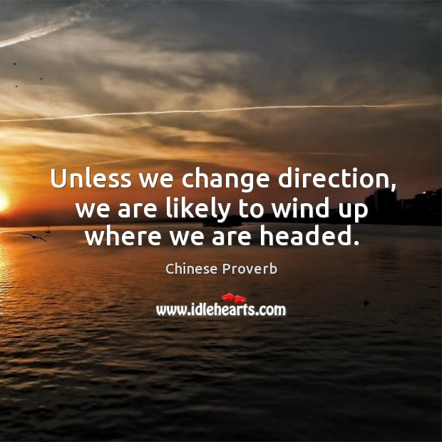 Unless we change direction, we are likely to wind up where we are headed. Image