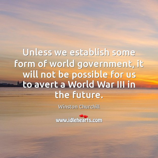 Unless we establish some form of world government, it will not be Image