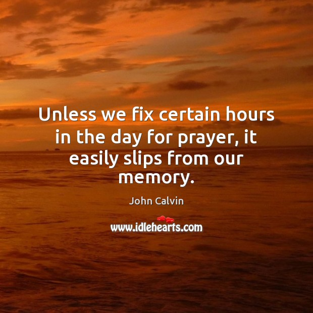 Unless we fix certain hours in the day for prayer, it easily slips from our memory. Image