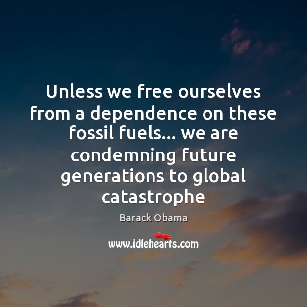 Unless we free ourselves from a dependence on these fossil fuels… we Image