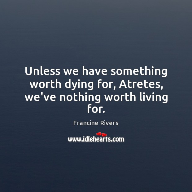 Unless we have something worth dying for, Atretes, we've nothing worth living for. Image