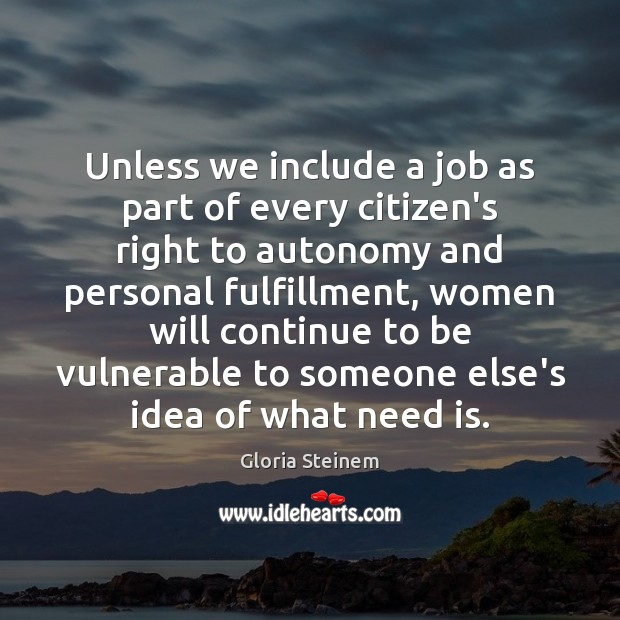 Unless we include a job as part of every citizen's right to Gloria Steinem Picture Quote