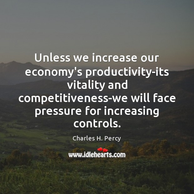 Unless we increase our economy's productivity-its vitality and competitiveness-we will face pressure Image