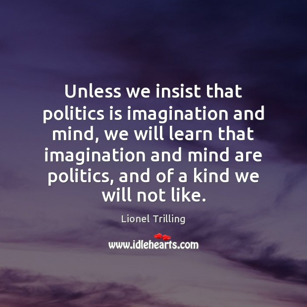 Unless we insist that politics is imagination and mind, we will learn Image