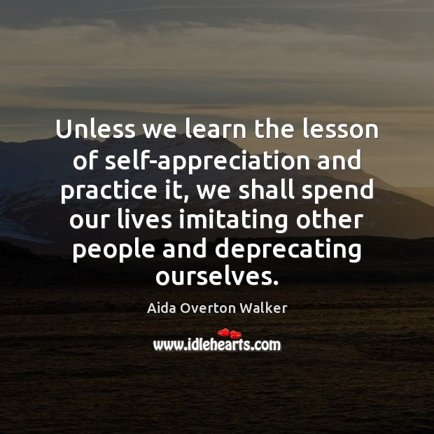 Image, Unless we learn the lesson of self-appreciation and practice it, we shall