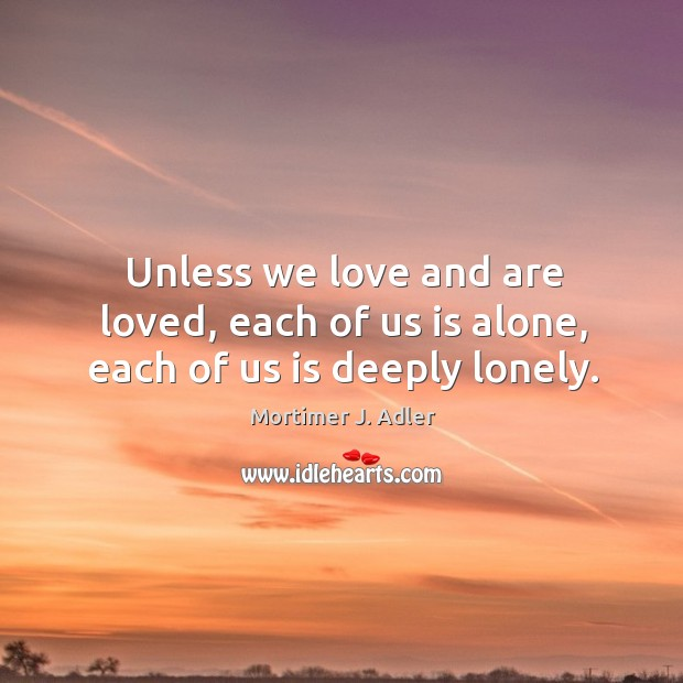 Unless we love and are loved, each of us is alone, each of us is deeply lonely. Image