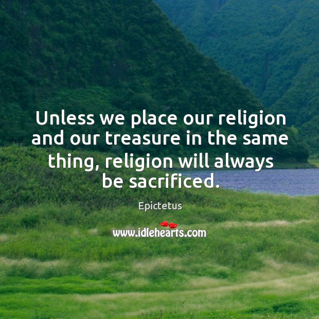 Unless we place our religion and our treasure in the same thing, religion will always be sacrificed. Image