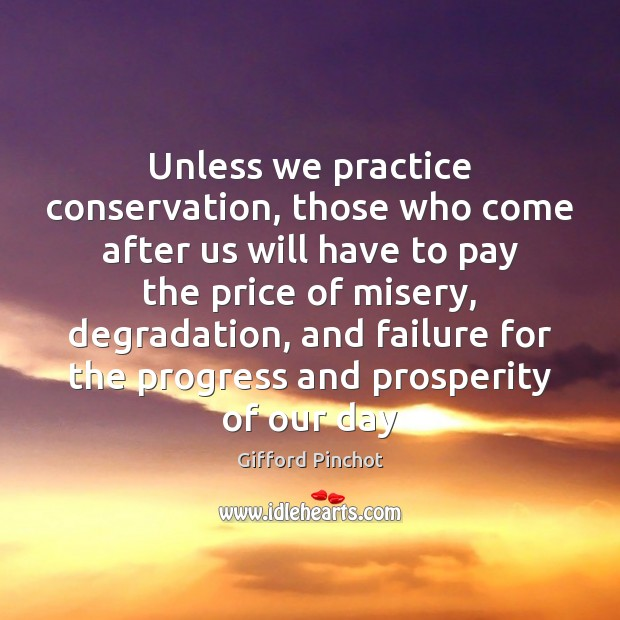 Unless we practice conservation, those who come after us will have to Gifford Pinchot Picture Quote
