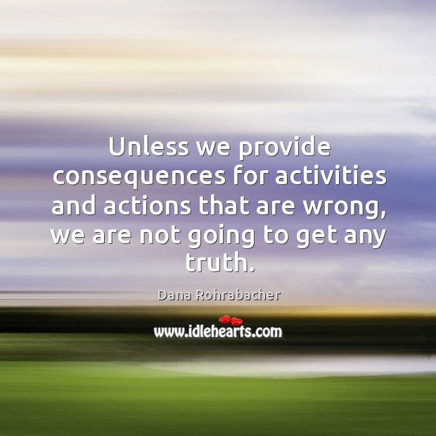 Unless we provide consequences for activities and actions that are wrong, we are not going to get any truth. Dana Rohrabacher Picture Quote
