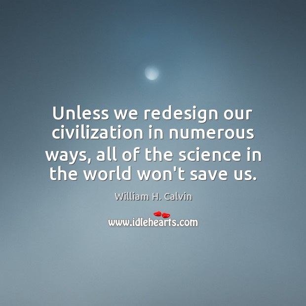 Unless we redesign our civilization in numerous ways, all of the science Image