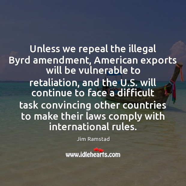 Unless we repeal the illegal Byrd amendment, American exports will be vulnerable Jim Ramstad Picture Quote