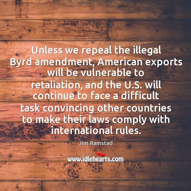Unless we repeal the illegal byrd amendment, american exports will be vulnerable to retaliation Jim Ramstad Picture Quote