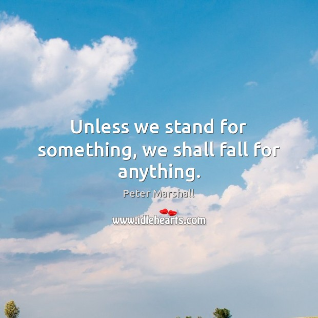 Unless we stand for something, we shall fall for anything. Peter Marshall Picture Quote