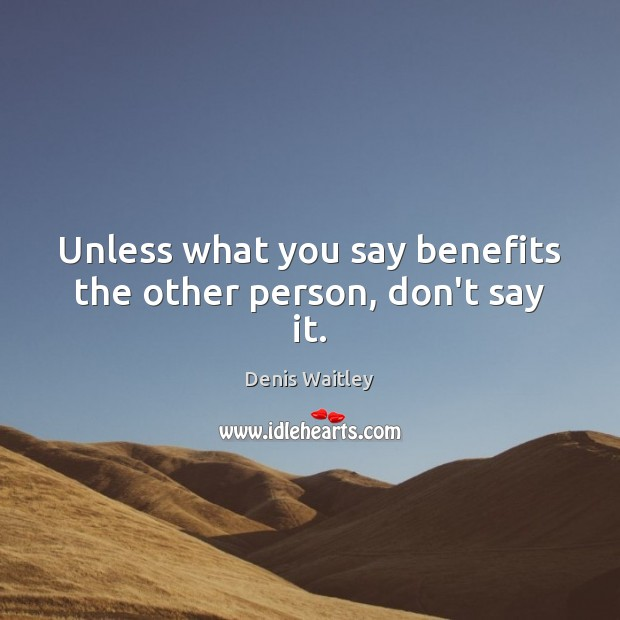 Unless what you say benefits the other person, don't say it. Denis Waitley Picture Quote