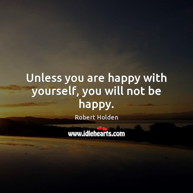 Unless you are happy with yourself, you will not be happy. Image