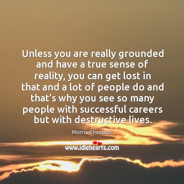 Unless you are really grounded and have a true sense of reality, Morris Chestnut Picture Quote