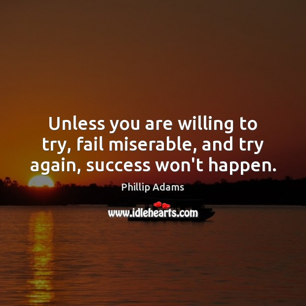 Unless you are willing to try, fail miserable, and try again, success won't happen. Try Again Quotes Image