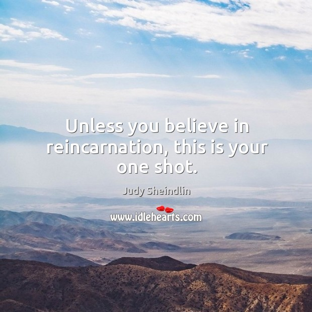 Unless you believe in reincarnation, this is your one shot. Image