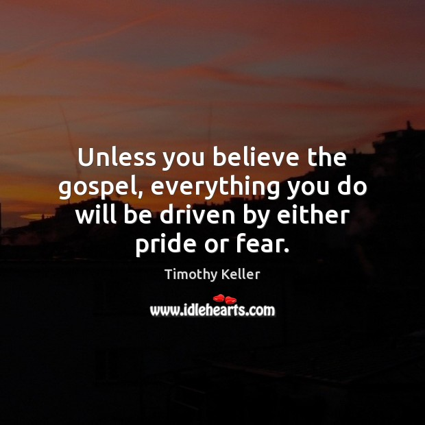 Unless you believe the gospel, everything you do will be driven by either pride or fear. Image
