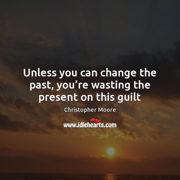 Unless you can change the past, you're wasting the present on this guilt Christopher Moore Picture Quote