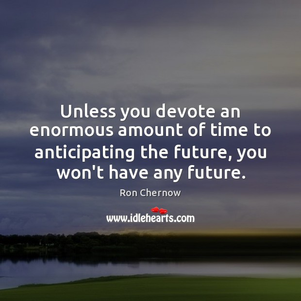 Unless you devote an enormous amount of time to anticipating the future, Image
