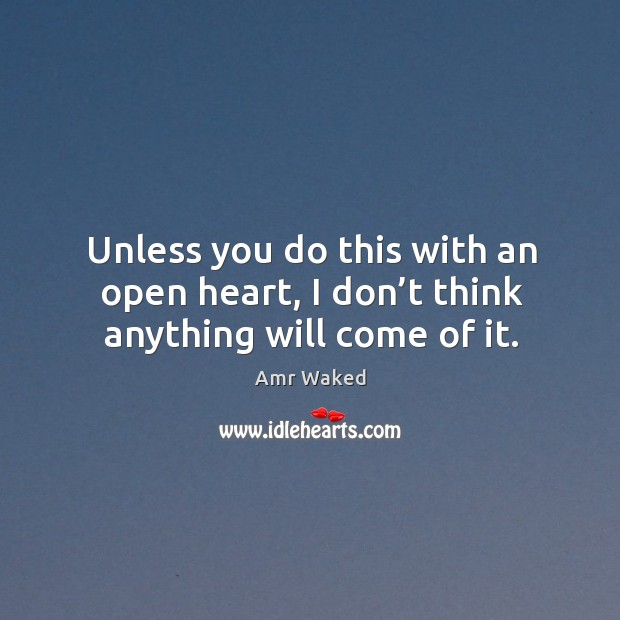 Image, Unless you do this with an open heart, I don't think anything will come of it.