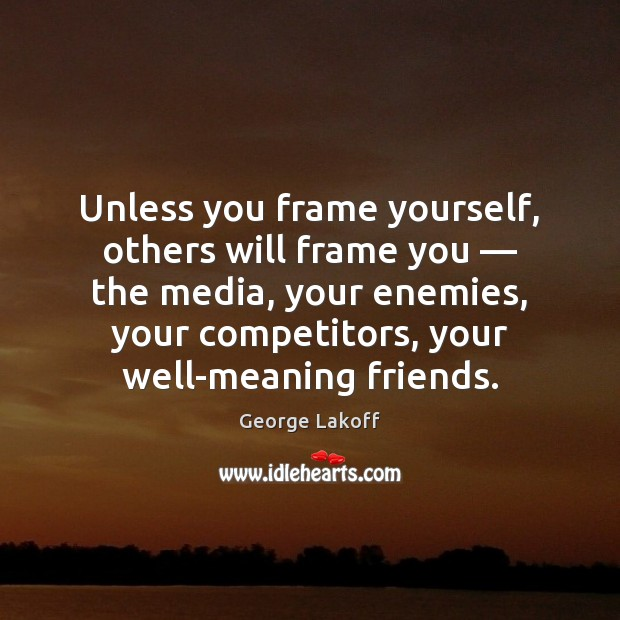Image, Unless you frame yourself, others will frame you — the media, your enemies,