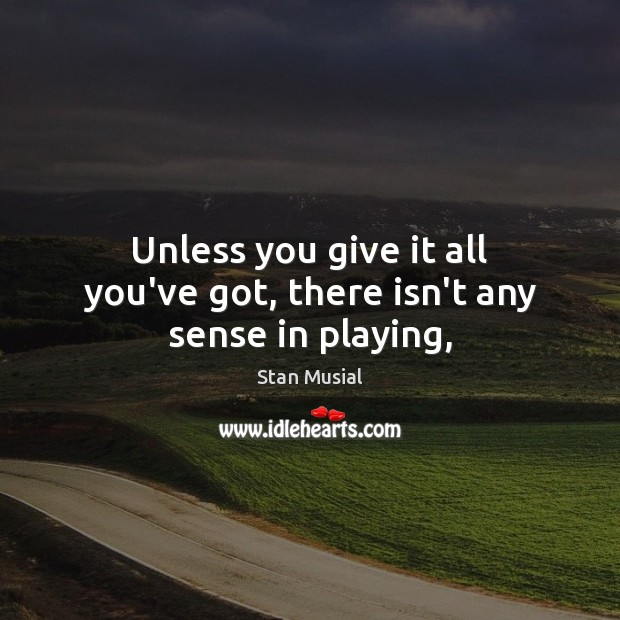 Unless you give it all you've got, there isn't any sense in playing, Image
