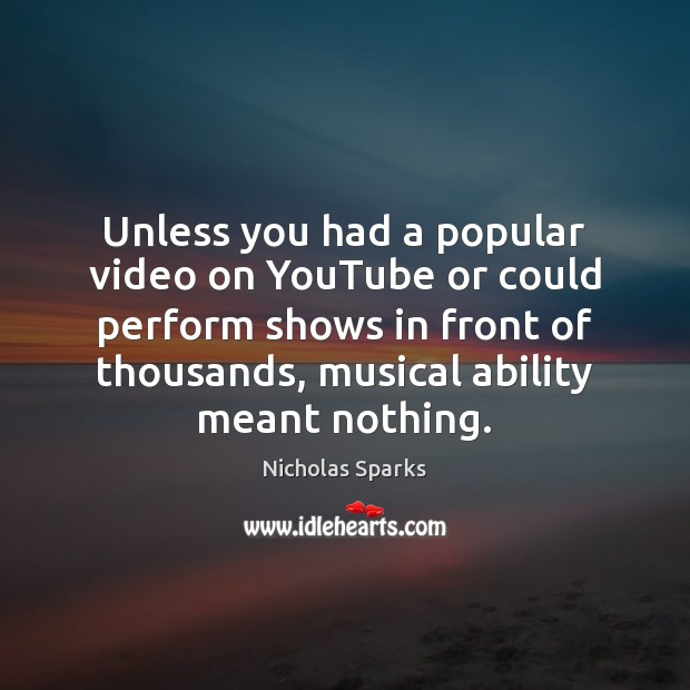 Unless you had a popular video on YouTube or could perform shows Image